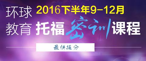 环球2016下半年9-12月教育托福密训课程